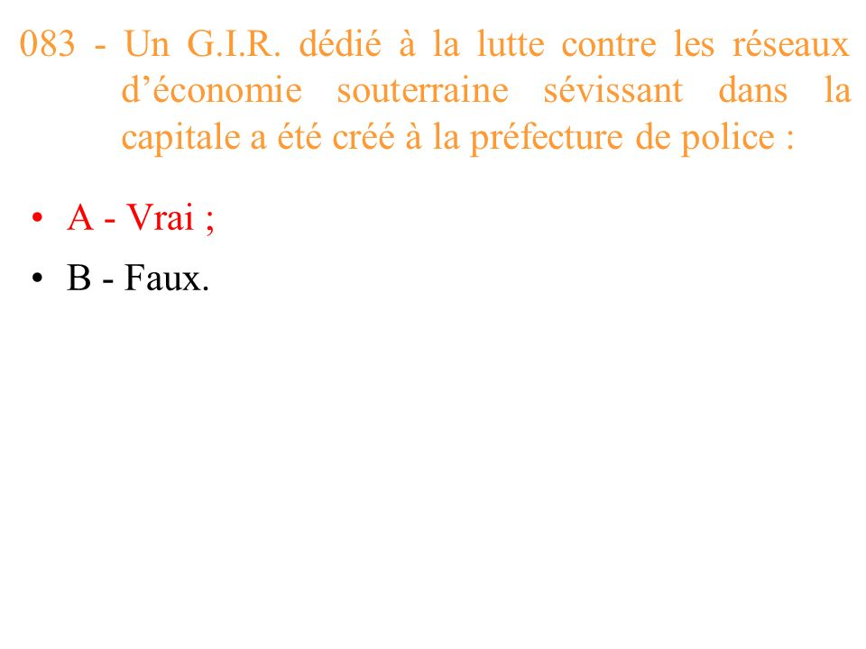 083 - Un G.I.R. dédié à la lutte contre les réseaux d'économie souterraine sévissant dans la capitale a été créé à la préfecture de police :