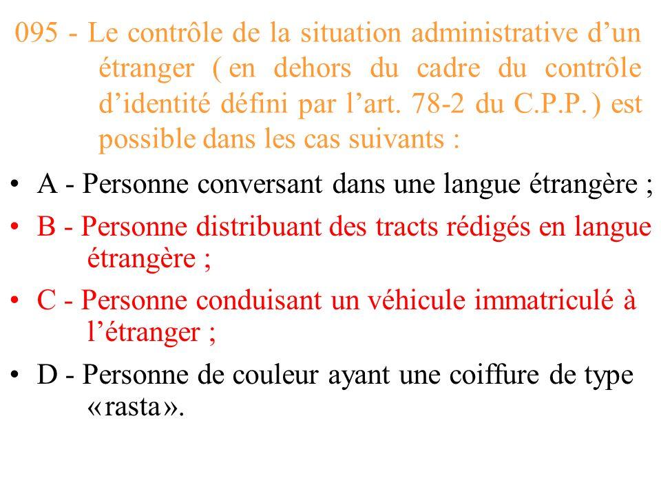 095 - Le contrôle de la situation administrative d'un étranger ( en dehors du cadre du contrôle d'identité défini par l'art. 78-2 du C.P.P. ) est possible dans les cas suivants :