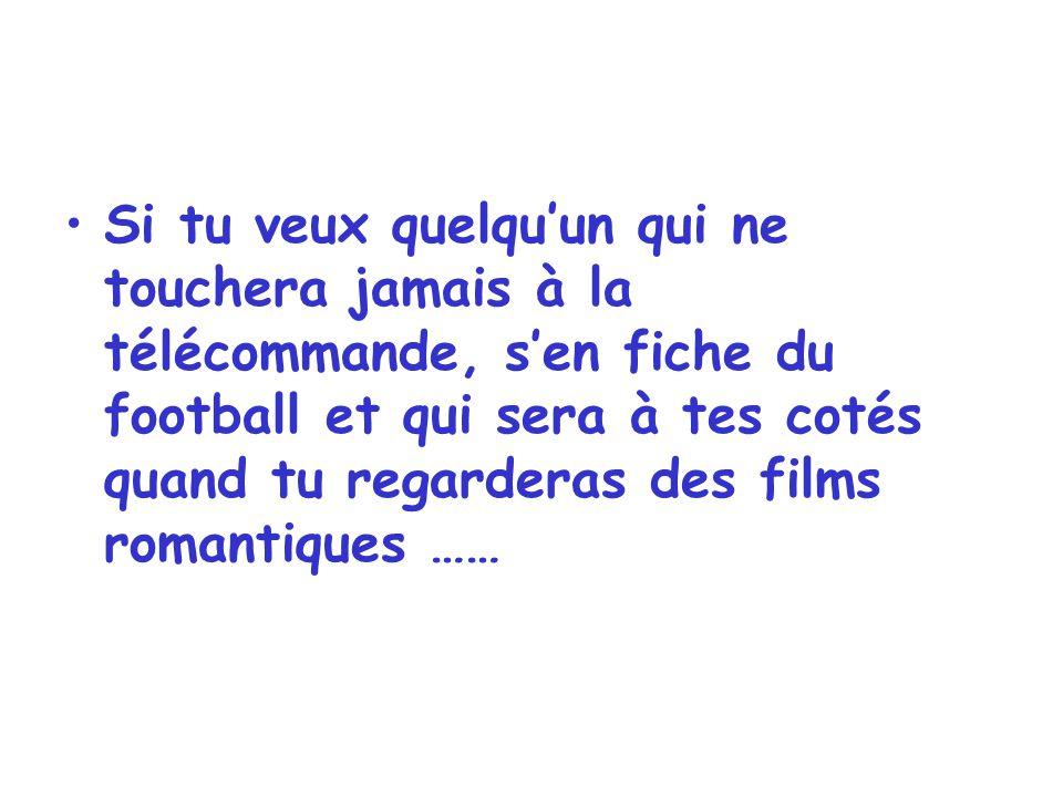 Si tu veux quelqu'un qui ne touchera jamais à la télécommande, s'en fiche du football et qui sera à tes cotés quand tu regarderas des films romantiques ……