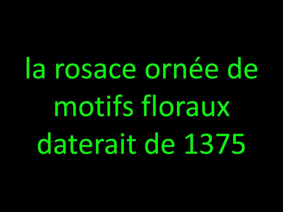 la rosace ornée de motifs floraux daterait de 1375