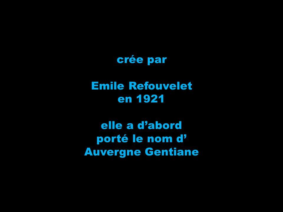 crée par Emile Refouvelet en 1921 elle a d'abord porté le nom d' Auvergne Gentiane