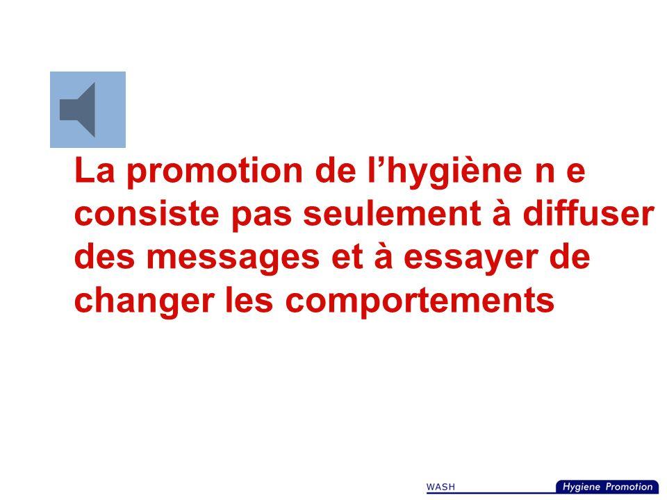 La promotion de l'hygiène n e consiste pas seulement à diffuser des messages et à essayer de changer les comportements
