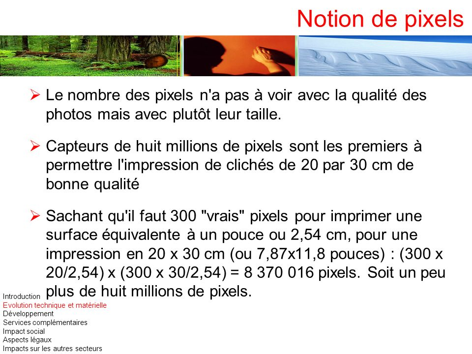Notion de pixels Le nombre des pixels n a pas à voir avec la qualité des photos mais avec plutôt leur taille.