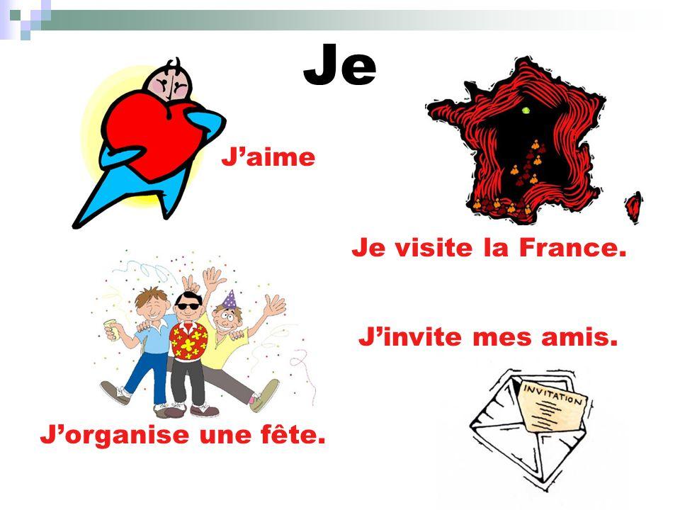 Je J'aime Je visite la France. J'invite mes amis. J'organise une fête.