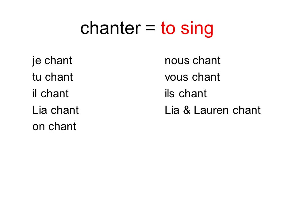chanter = to sing je chant nous chant tu chant vous chant