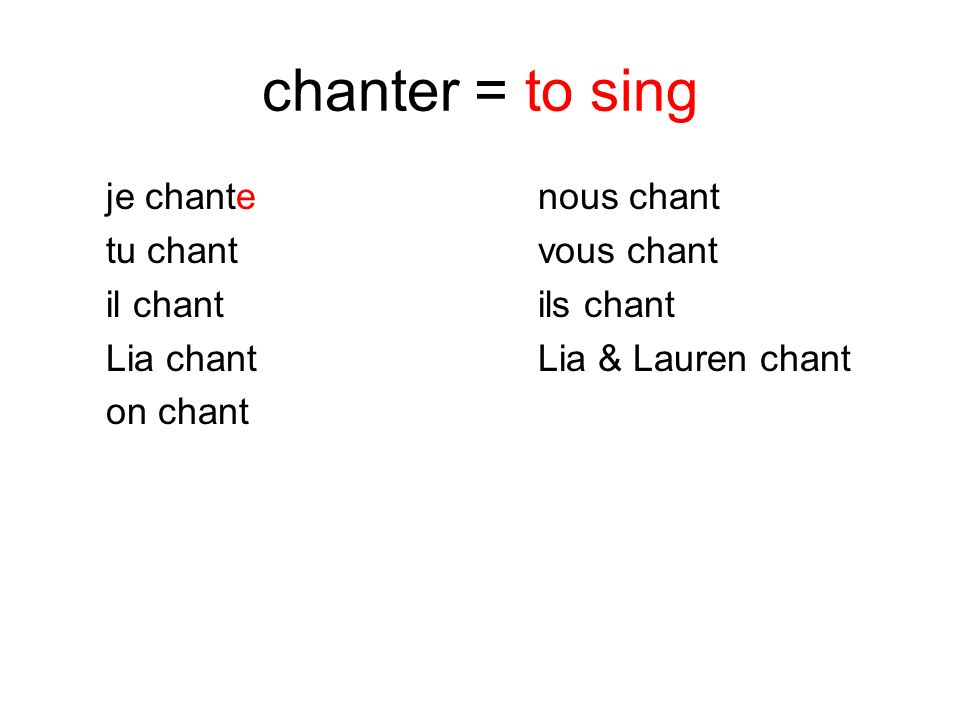 chanter = to sing je chante nous chant tu chant vous chant