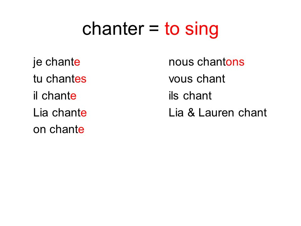 chanter = to sing je chante nous chantons tu chantes vous chant