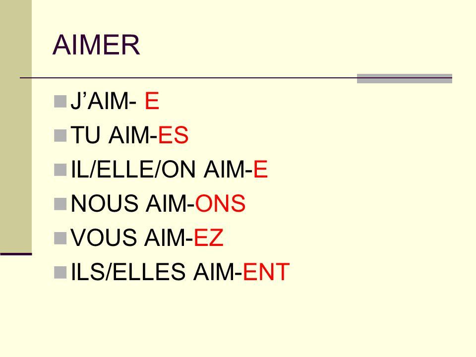 AIMER J'AIM- E TU AIM-ES IL/ELLE/ON AIM-E NOUS AIM-ONS VOUS AIM-EZ
