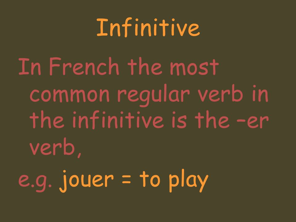 InfinitiveIn French the most common regular verb in the infinitive is the –er verb, e.g.