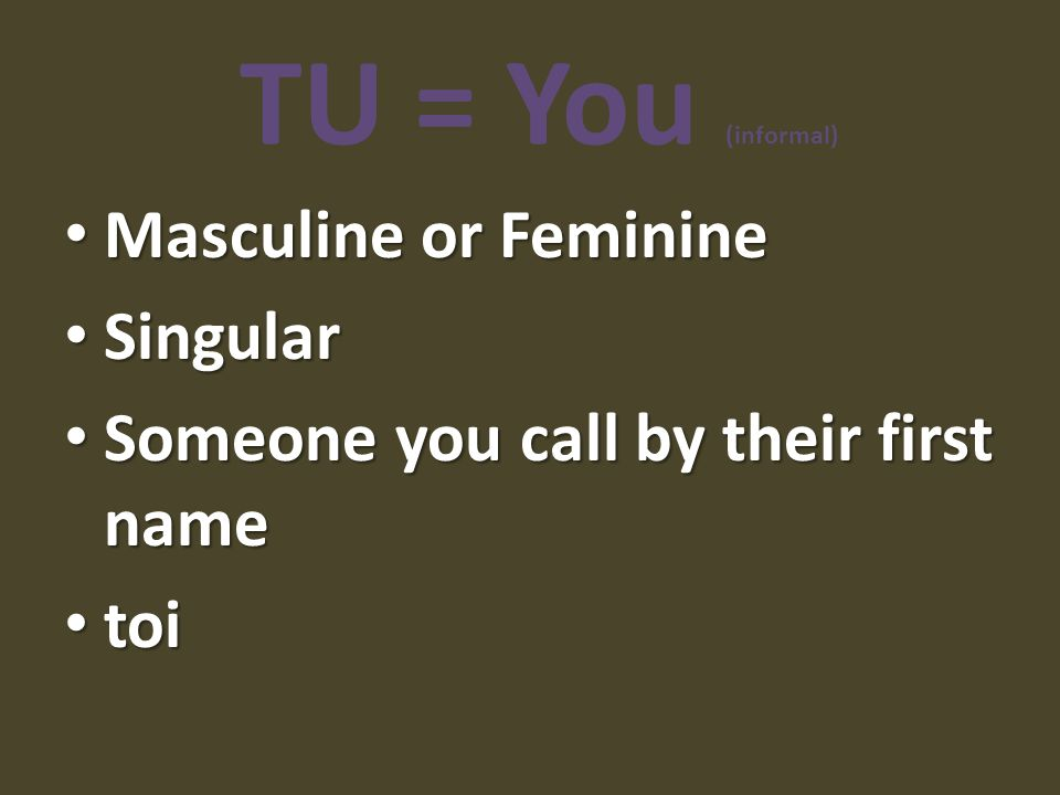 TU = You (informal) Masculine or Feminine Singular