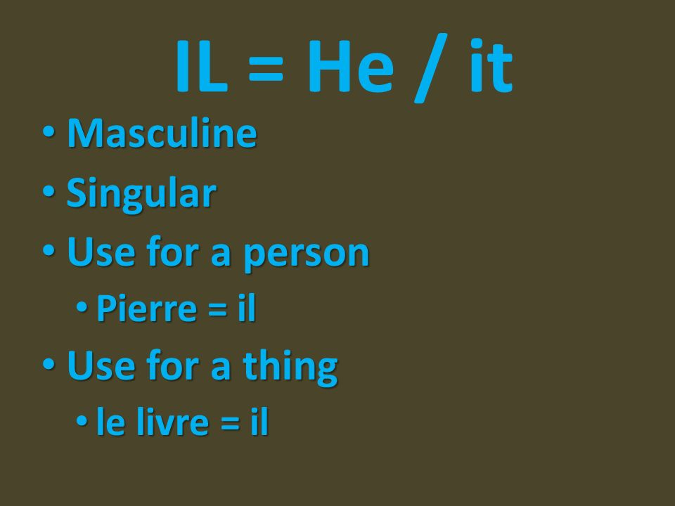 IL = He / it Masculine Singular Use for a person Use for a thing