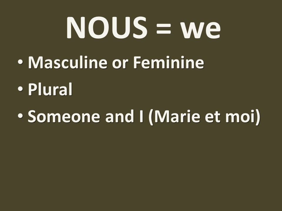 NOUS = we Masculine or Feminine Plural Someone and I (Marie et moi)