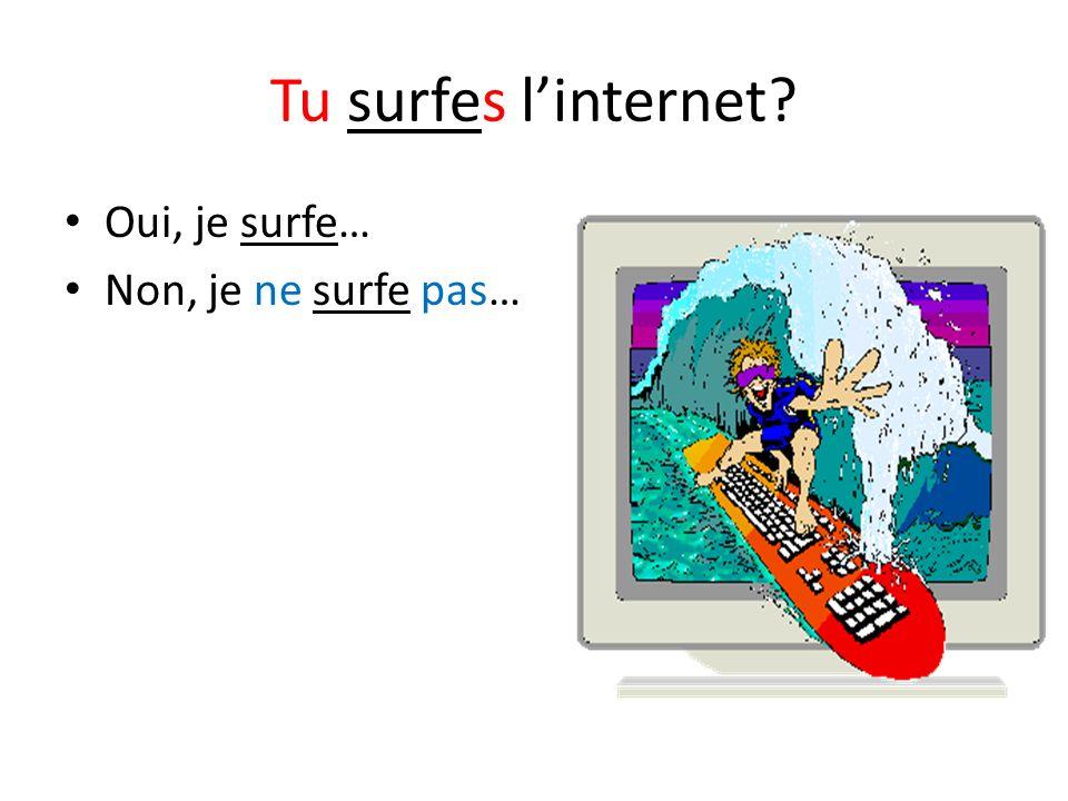 Tu surfes l'internet Oui, je surfe… Non, je ne surfe pas…