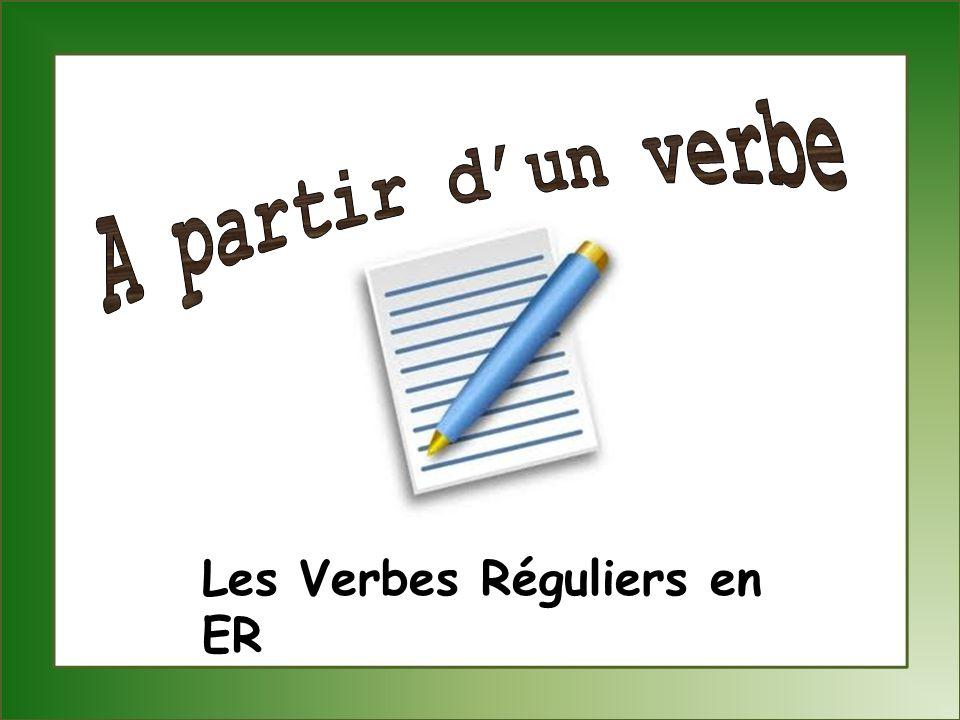 A partir d'un verbe Les Verbes Réguliers en ER