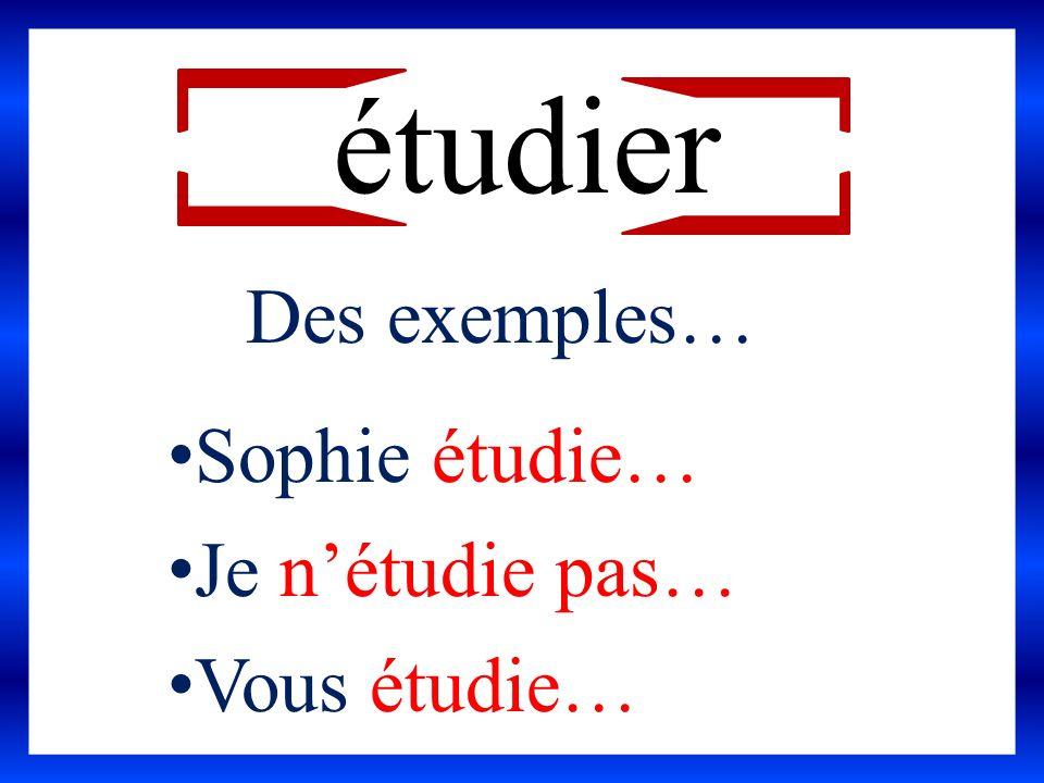 étudier Des exemples… Sophie étudie… Je n'étudie pas… Vous étudie…