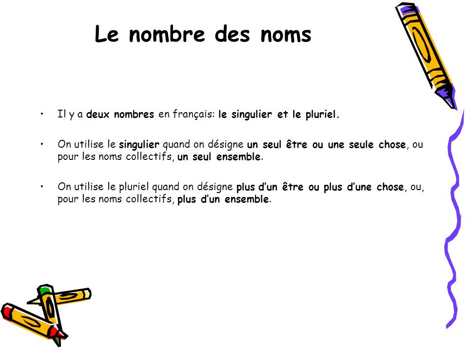 Le nombre des nomsIl y a deux nombres en français: le singulier et le pluriel.