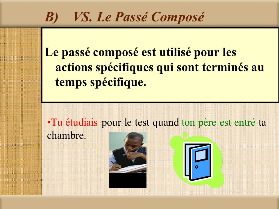 B) VS. Le Passé Composé Le passé composé est utilisé pour les actions spécifiques qui sont terminés au temps spécifique.