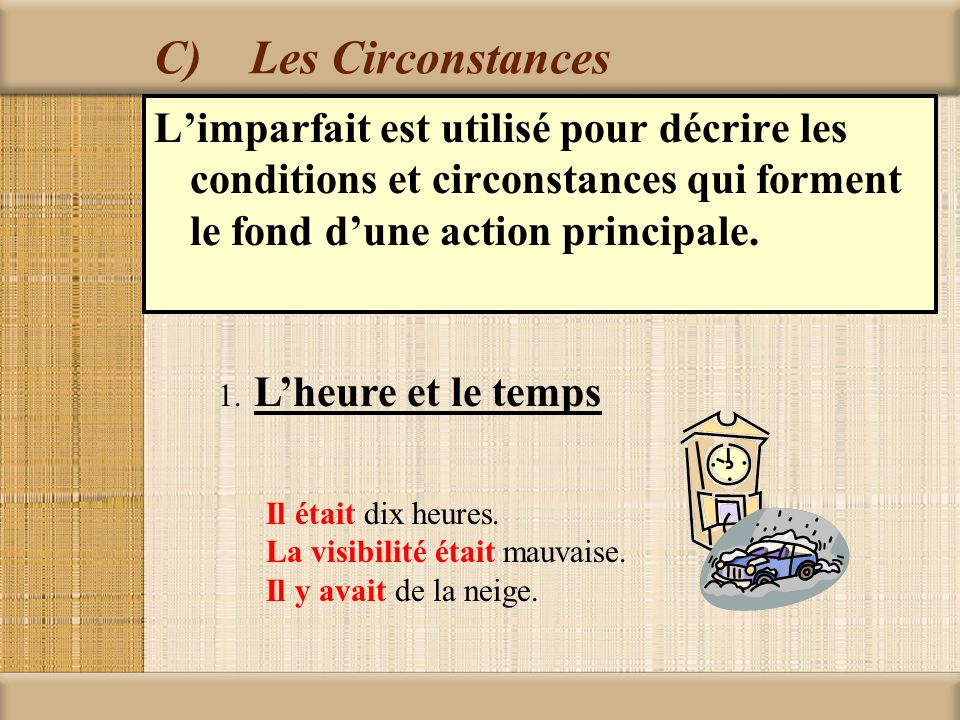 C) Les Circonstances L'imparfait est utilisé pour décrire les conditions et circonstances qui forment le fond d'une action principale.