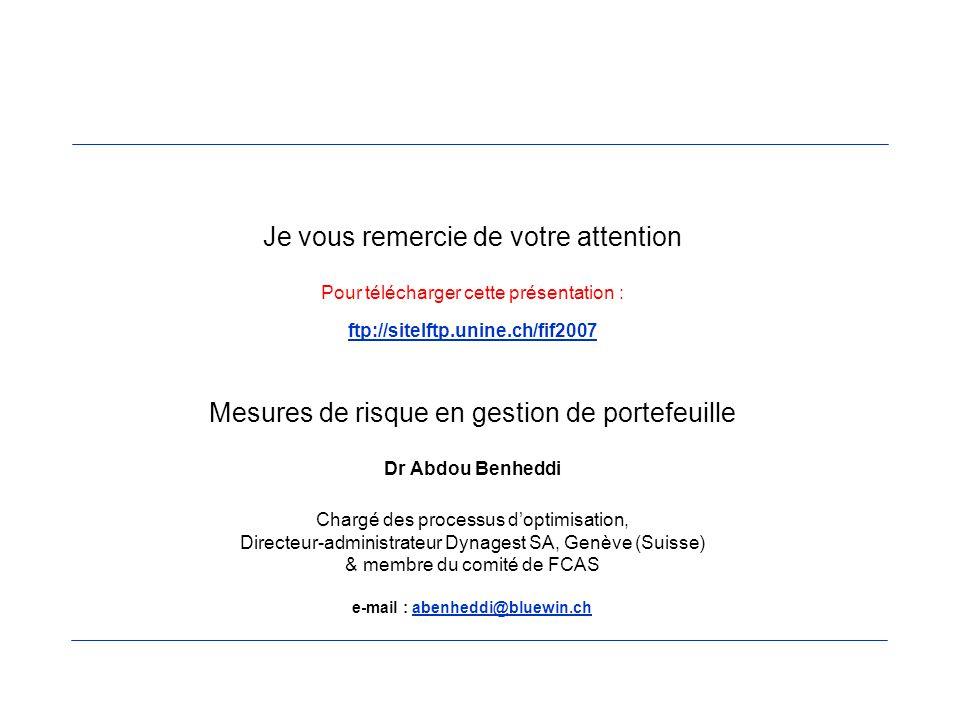 Je vous remercie de votre attention Pour télécharger cette présentation : ftp://sitelftp.unine.ch/fif2007 Mesures de risque en gestion de portefeuille Dr Abdou Benheddi Chargé des processus d'optimisation, Directeur-administrateur Dynagest SA, Genève (Suisse) & membre du comité de FCAS e-mail : abenheddi@bluewin.ch