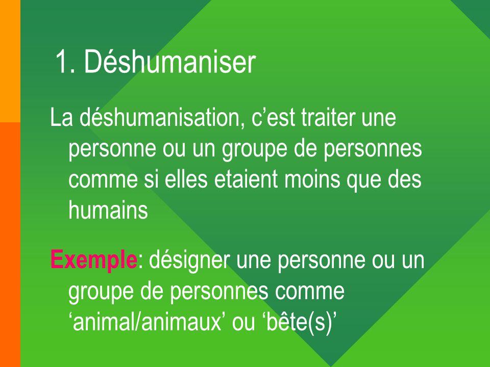 1. Déshumaniser La déshumanisation, c'est traiter une personne ou un groupe de personnes comme si elles etaient moins que des humains.