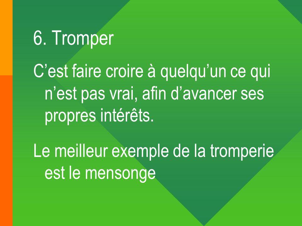 6. TromperC'est faire croire à quelqu'un ce qui n'est pas vrai, afin d'avancer ses propres intérêts.