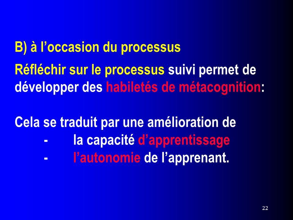 B) à l'occasion du processus Réfléchir sur le processus suivi permet de développer des habiletés de métacognition: Cela se traduit par une amélioration de - la capacité d'apprentissage - l'autonomie de l'apprenant.