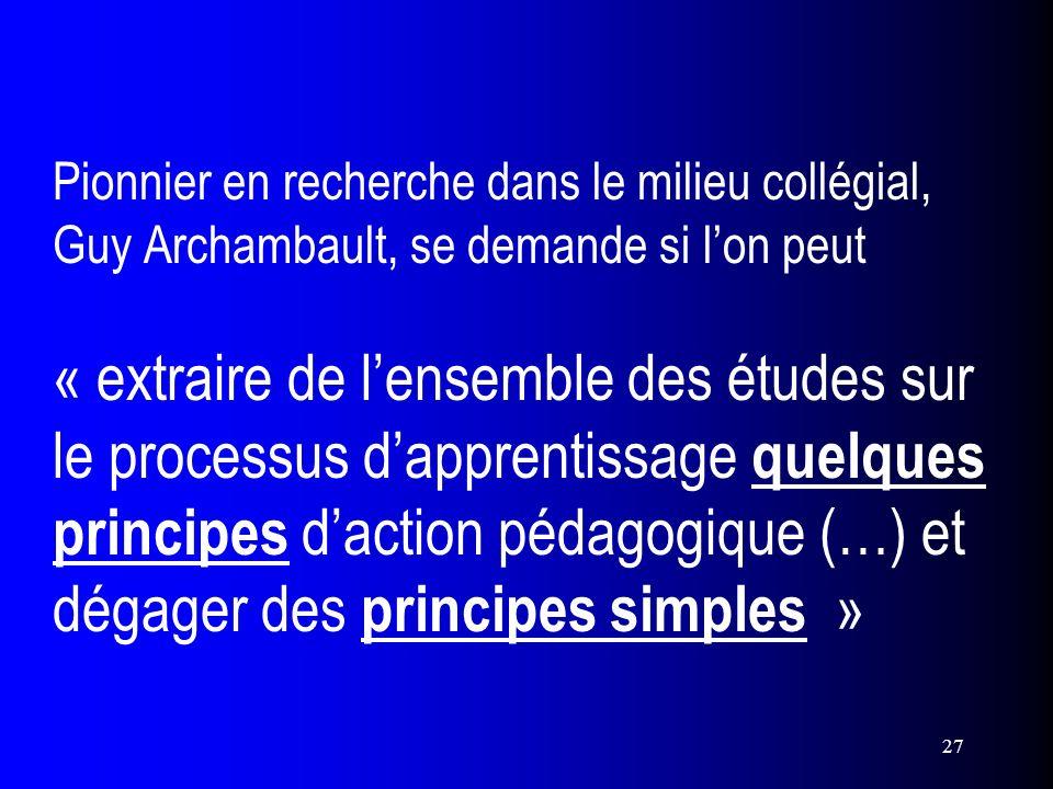 Pionnier en recherche dans le milieu collégial, Guy Archambault, se demande si l'on peut « extraire de l'ensemble des études sur le processus d'apprentissage quelques principes d'action pédagogique (…) et dégager des principes simples »