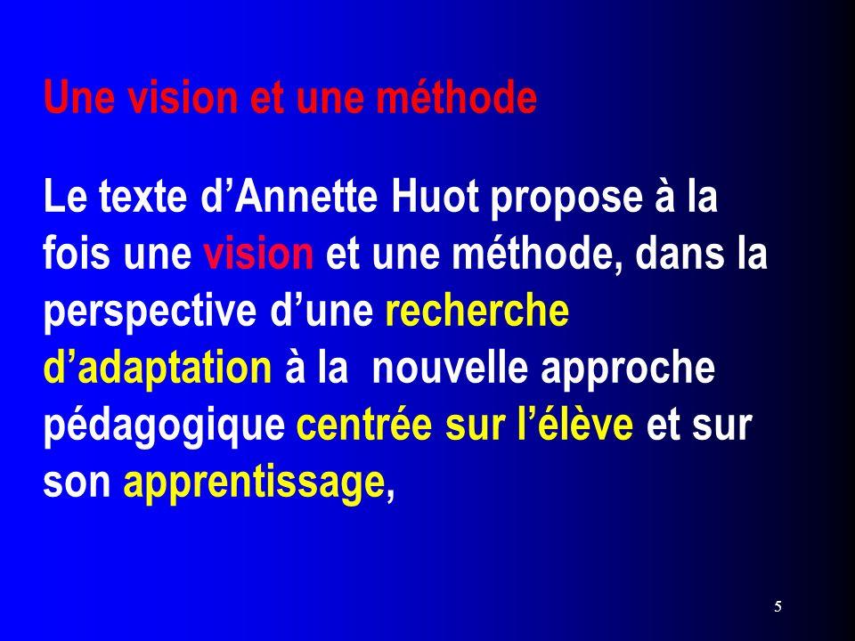 Une vision et une méthode Le texte d'Annette Huot propose à la fois une vision et une méthode, dans la perspective d'une recherche d'adaptation à la nouvelle approche pédagogique centrée sur l'élève et sur son apprentissage,