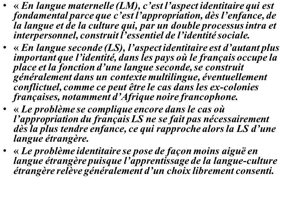 « En langue maternelle (LM), c'est l'aspect identitaire qui est fondamental parce que c'est l'appropriation, dès l'enfance, de la langue et de la culture qui, par un double processus intra et interpersonnel, construit l'essentiel de l'identité sociale.