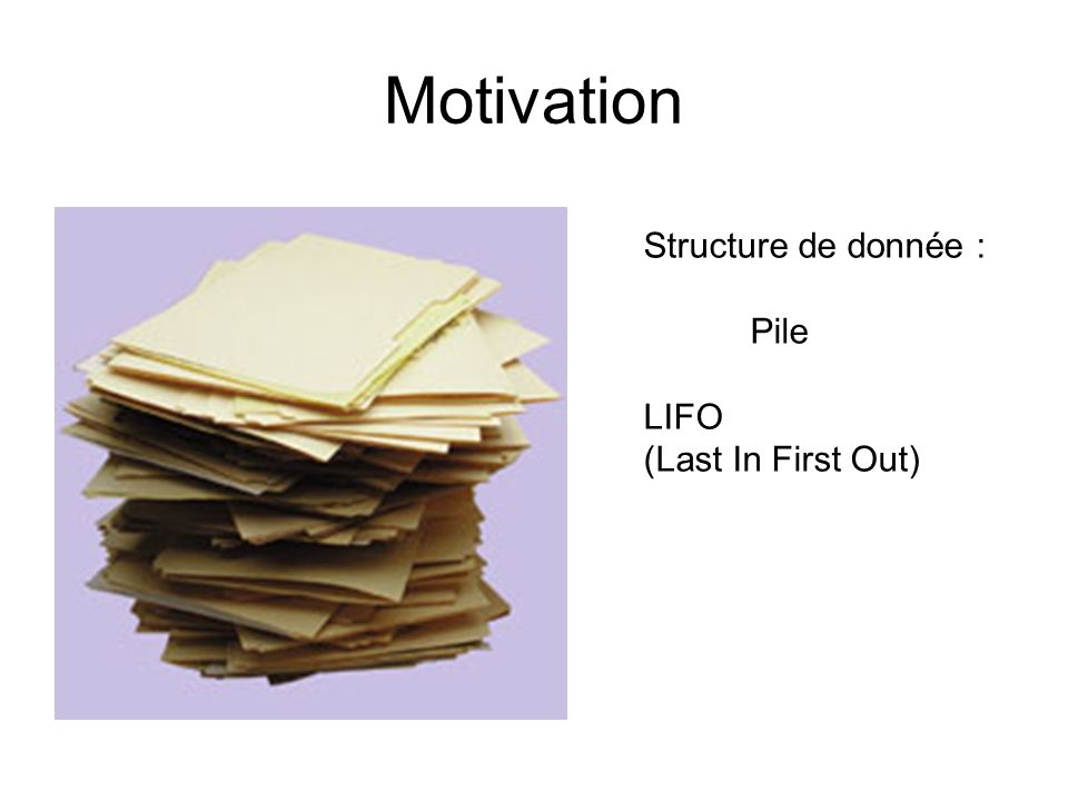 Motivation Structure de donnée : Pile LIFO (Last In First Out)