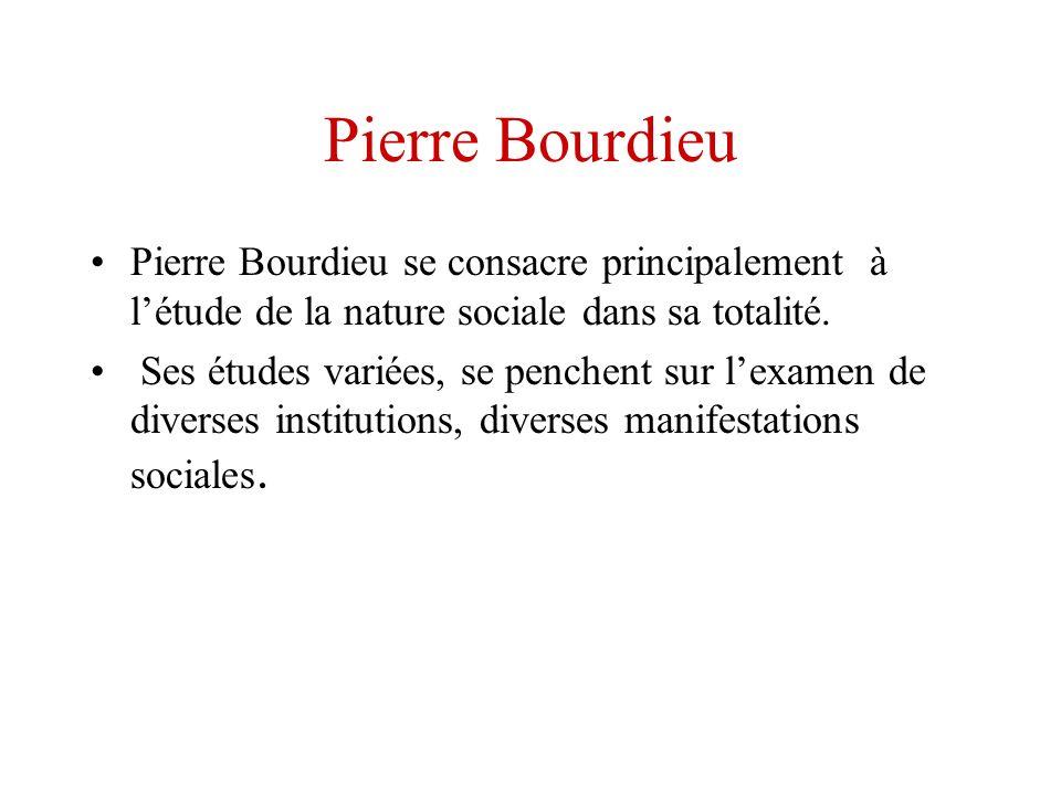 Pierre Bourdieu Pierre Bourdieu se consacre principalement à l'étude de la nature sociale dans sa totalité.