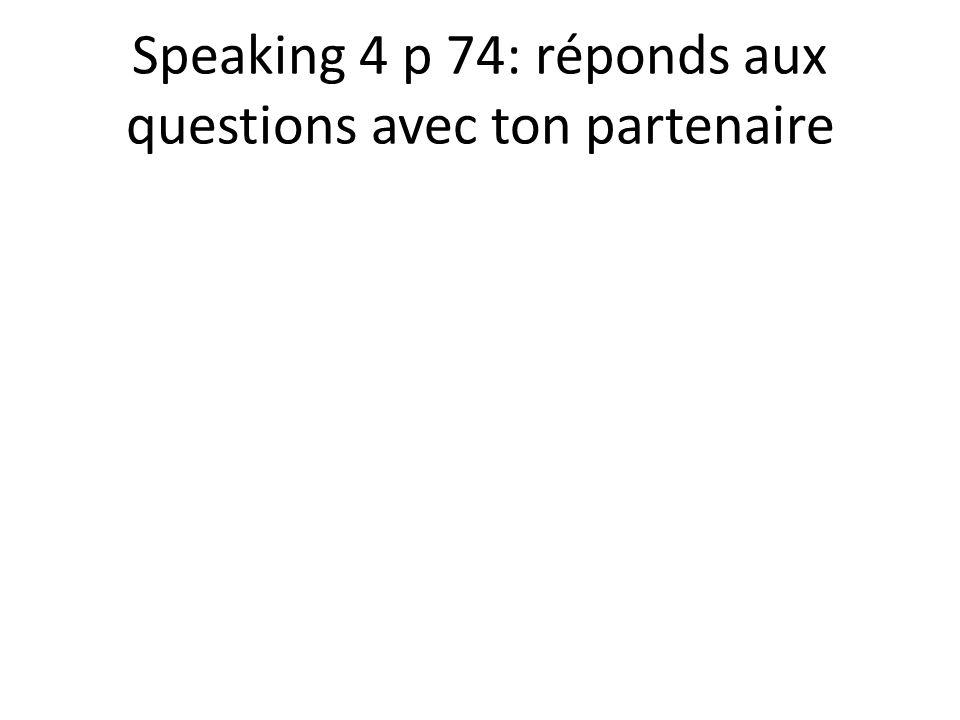 Speaking 4 p 74: réponds aux questions avec ton partenaire
