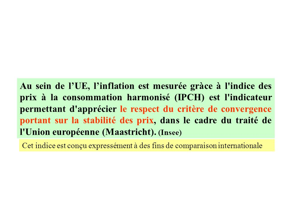 Au sein de l'UE, l'inflation est mesurée gràce à l indice des prix à la consommation harmonisé (IPCH) est l indicateur permettant d apprécier le respect du critère de convergence portant sur la stabilité des prix, dans le cadre du traité de l Union européenne (Maastricht). (Insee)