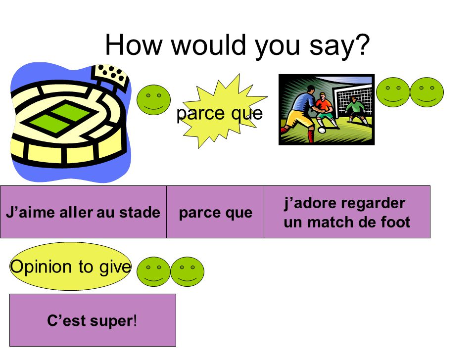 How would you say parce que Opinion to give J'aime aller au stade