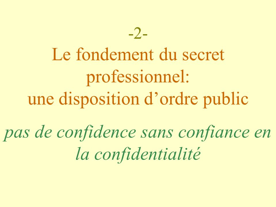 -2- Le fondement du secret professionnel: une disposition d'ordre public pas de confidence sans confiance en la confidentialité