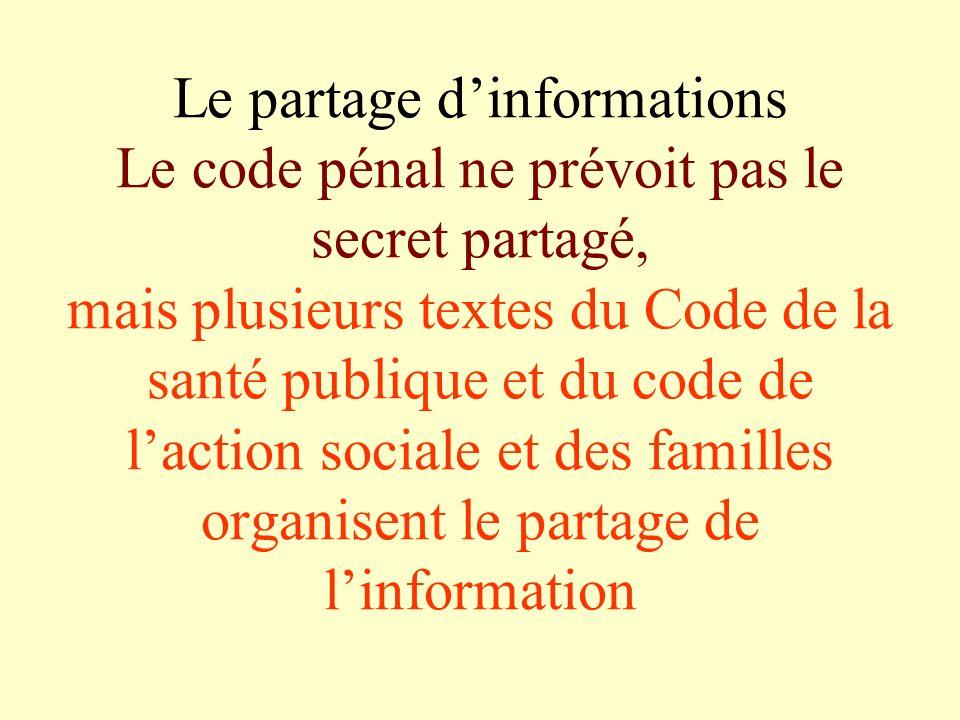 Le partage d'informations Le code pénal ne prévoit pas le secret partagé, mais plusieurs textes du Code de la santé publique et du code de l'action sociale et des familles organisent le partage de l'information