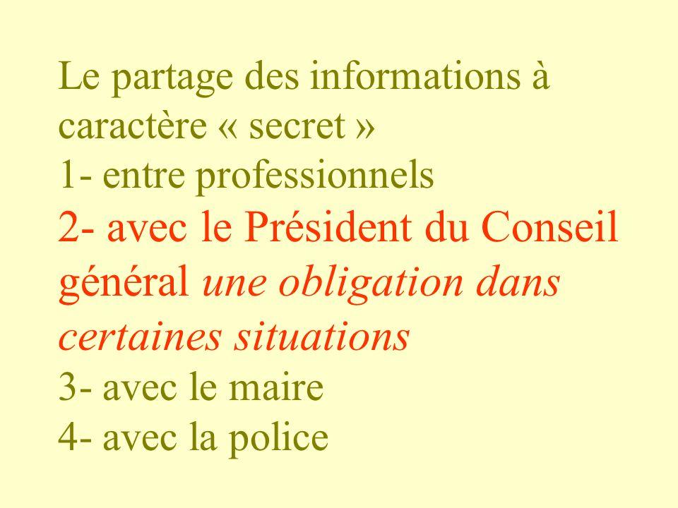 Le partage des informations à caractère « secret » 1- entre professionnels 2- avec le Président du Conseil général une obligation dans certaines situations 3- avec le maire 4- avec la police