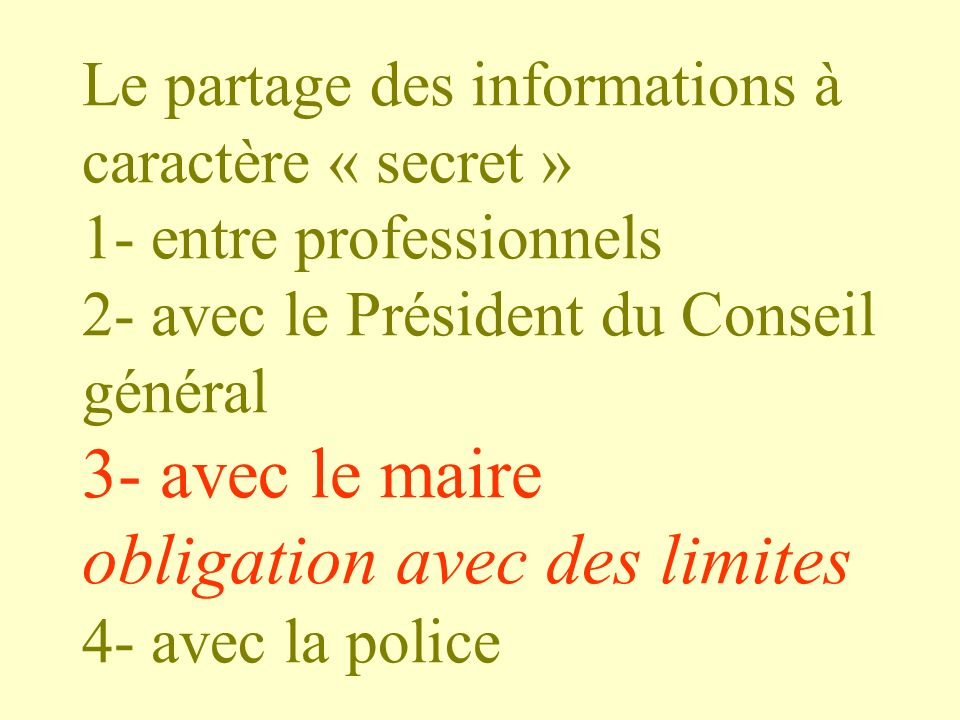 Le partage des informations à caractère « secret » 1- entre professionnels 2- avec le Président du Conseil général 3- avec le maire obligation avec des limites 4- avec la police