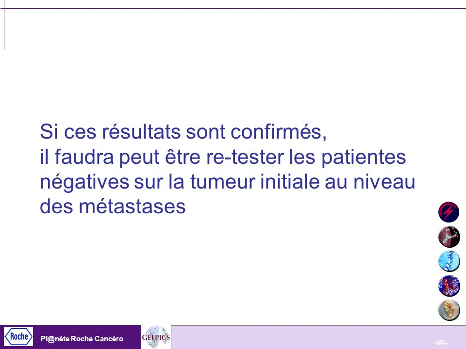 Si ces résultats sont confirmés, il faudra peut être re-tester les patientes négatives sur la tumeur initiale au niveau des métastases