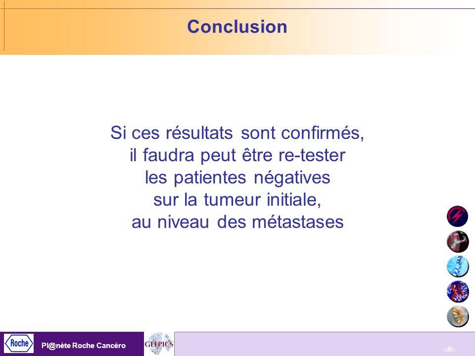 ConclusionSi ces résultats sont confirmés, il faudra peut être re-tester les patientes négatives sur la tumeur initiale, au niveau des métastases.