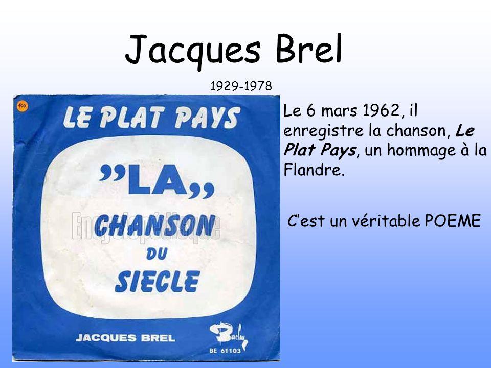 Jacques Brel 1929-1978. Le 6 mars 1962, il enregistre la chanson, Le Plat Pays, un hommage à la Flandre.