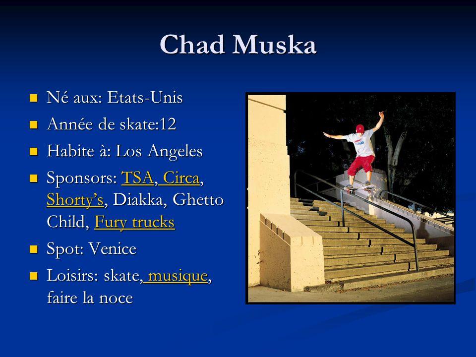 Chad Muska Né aux: Etats-Unis Année de skate:12 Habite à: Los Angeles