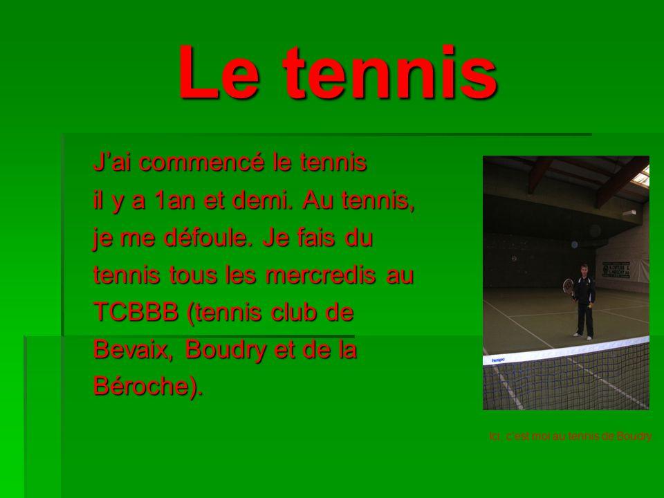 Le tennis J'ai commencé le tennis il y a 1an et demi. Au tennis,