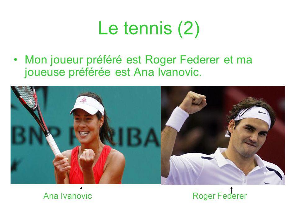 Le tennis (2) Mon joueur préféré est Roger Federer et ma joueuse préférée est Ana Ivanovic.
