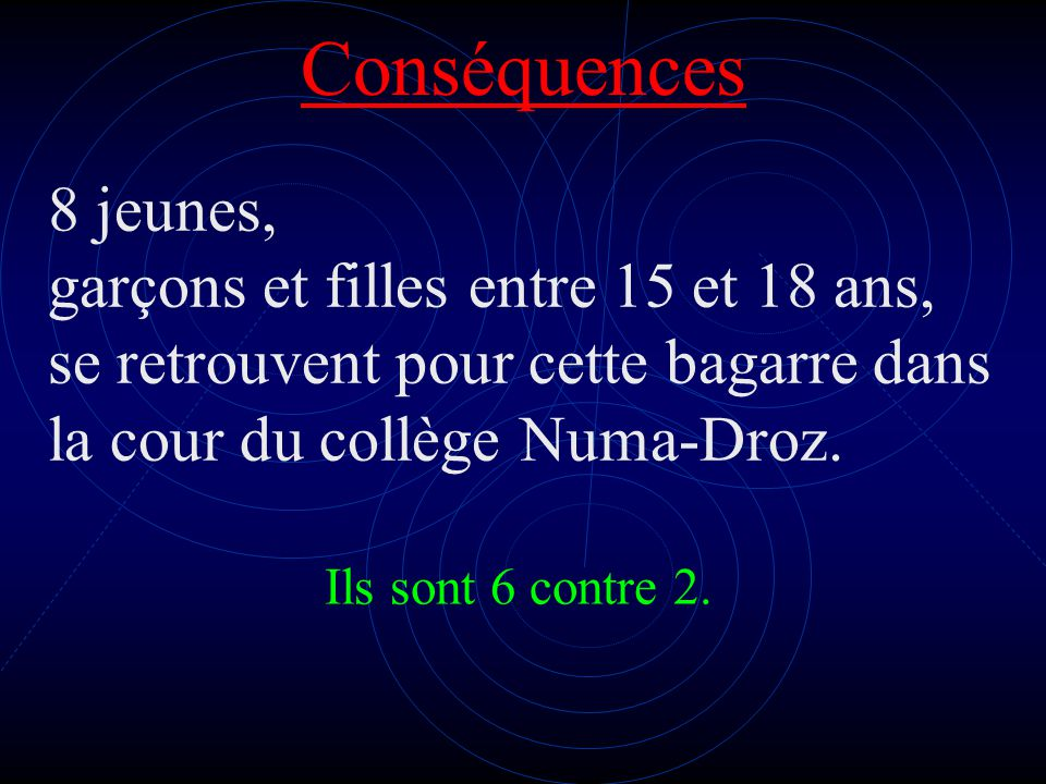 Conséquences 8 jeunes, garçons et filles entre 15 et 18 ans, se retrouvent pour cette bagarre dans la cour du collège Numa-Droz.