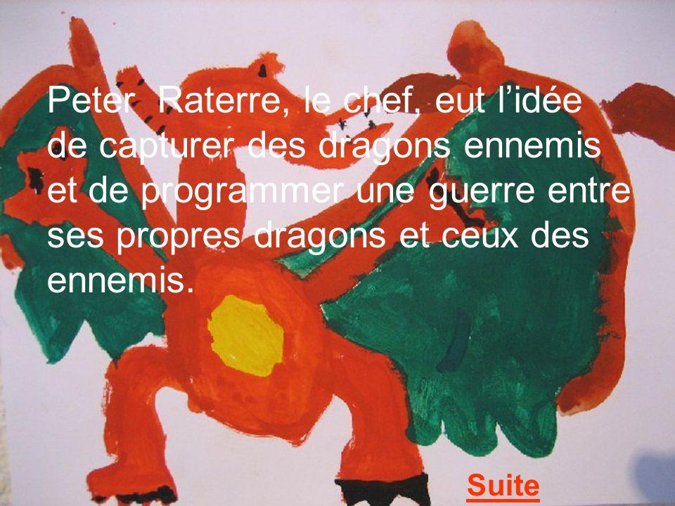 Peter Raterre, le chef, eut l'idée de capturer des dragons ennemis et de programmer une guerre entre ses propres dragons et ceux des ennemis.