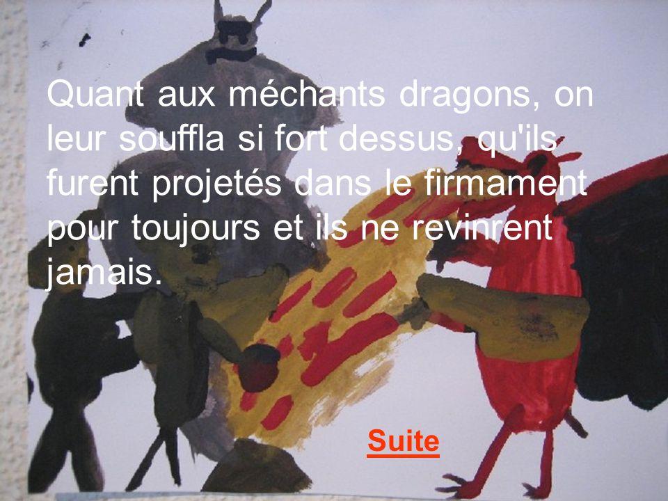 Quant aux méchants dragons, on leur souffla si fort dessus, qu ils furent projetés dans le firmament pour toujours et ils ne revinrent jamais.