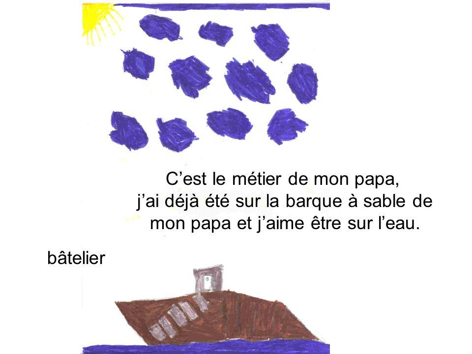 C'est le métier de mon papa, j'ai déjà été sur la barque à sable de mon papa et j'aime être sur l'eau.