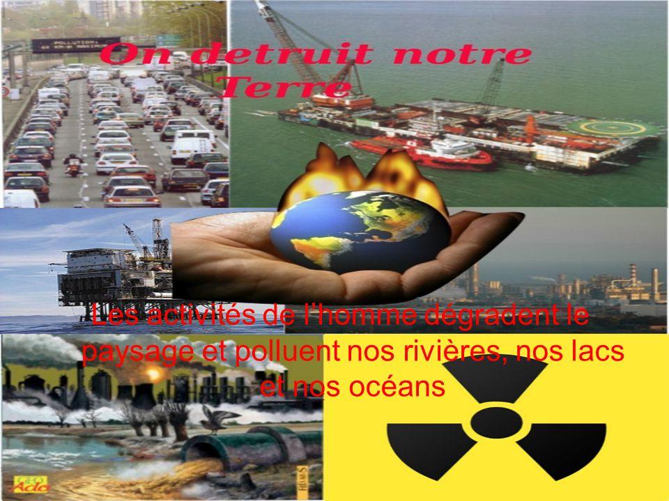 Les activités de l'homme dégradent le paysage et polluent nos rivières, nos lacs et nos océans