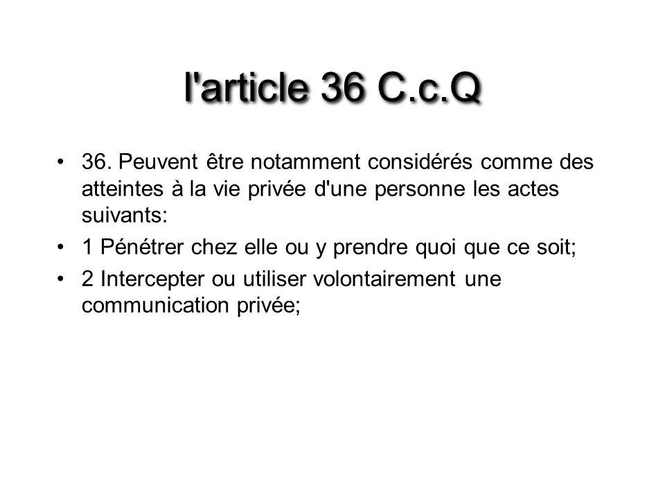 l article 36 C.c.Q 36. Peuvent être notamment considérés comme des atteintes à la vie privée d une personne les actes suivants: